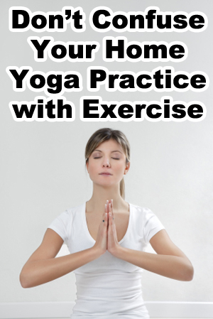 Don't Confuse Your Home Yoga Practice with Exercise