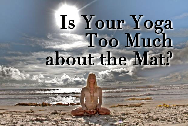 Is Your Yoga Too Much about the Mat?