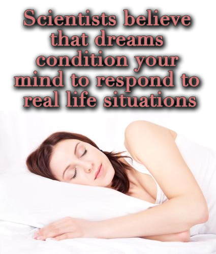 Scientists believe that dreams condition your mind to respond to real life situations