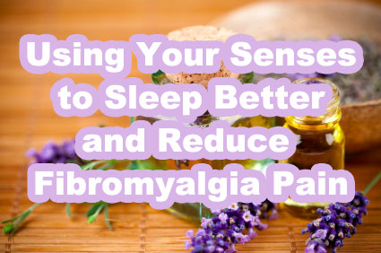 Using Your Senses to Better Sleep and Reduced Pain in Fibromyalgia