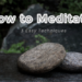 How to Meditate – 3 Easy Techniques