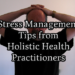 Stress Management Tips from 8 Holistic Health Practitioners