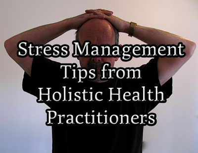 Stress Management Tips from Holistic Health Practitioners