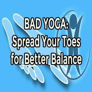Bad Yoga: Spread Your Toes for Better Balance