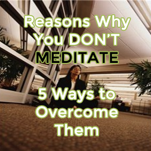 Reasons Why You Don't Meditate and 5 Ways to Overcome Them