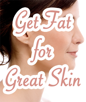 Get Fat for Great Skin